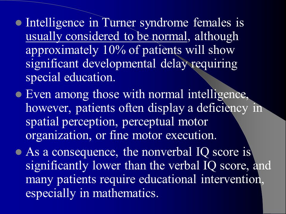 Intelligence in Turner syndrome females is usually considered to be normal, although approximately 10% of patients will show significant developmental delay requiring special education.