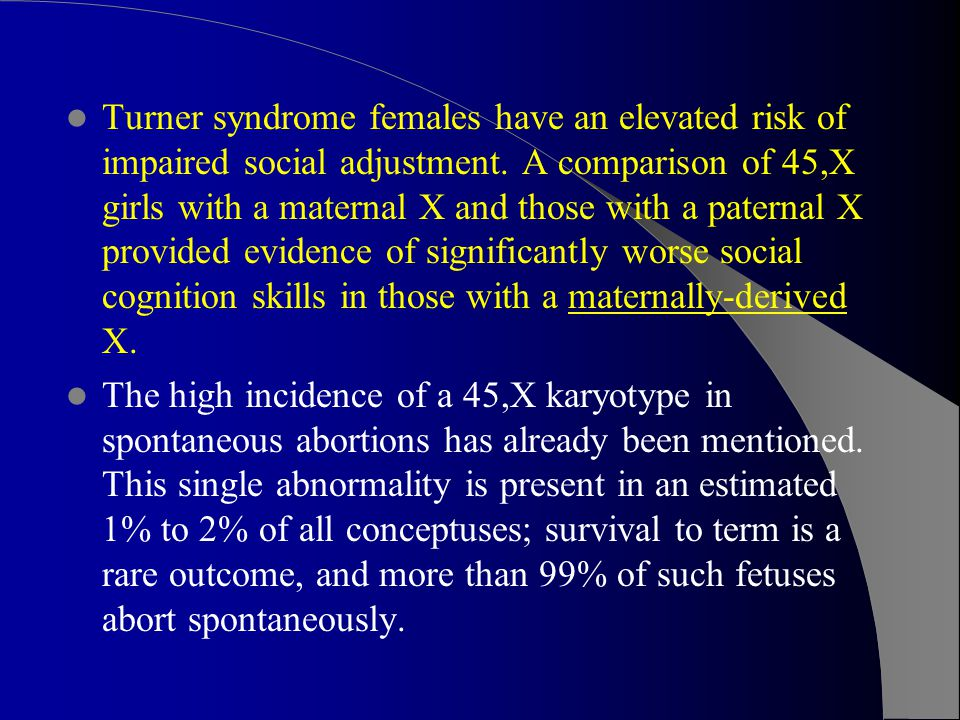Turner syndrome females have an elevated risk of impaired social adjustment. A comparison of 45,X girls with a maternal X and those with a paternal X provided evidence of significantly worse social cognition skills in those with a maternally-derived X.