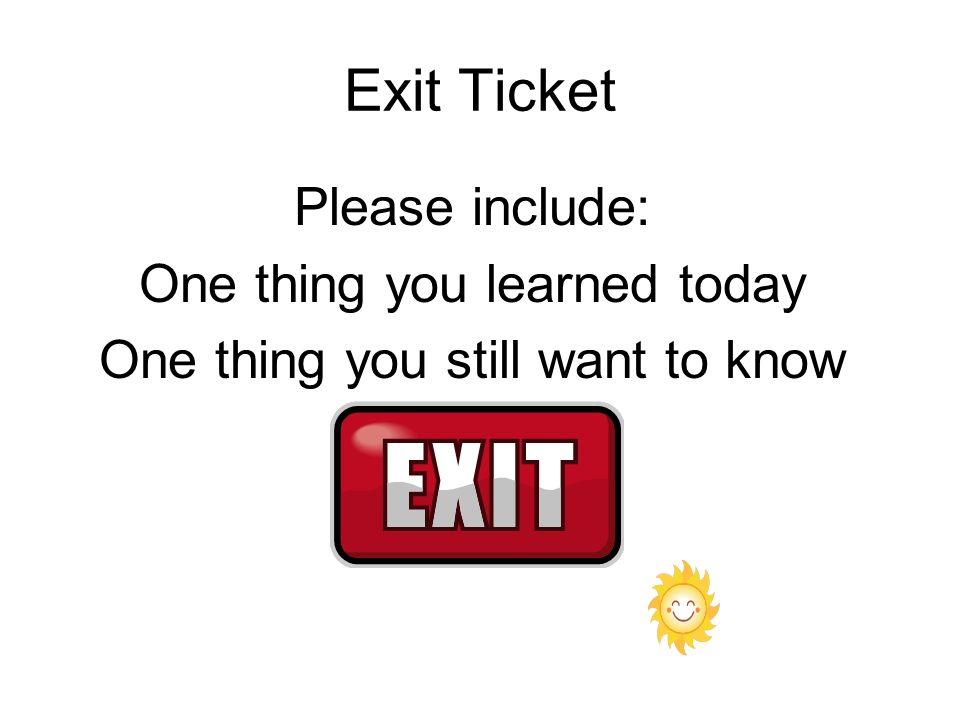 Exit Ticket Please include: One thing you learned today One thing you still want to know