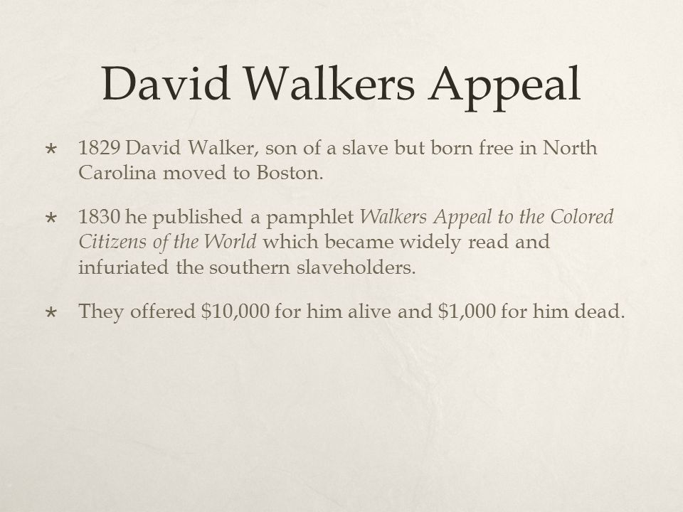 David Walkers Appeal 1829 David Walker, son of a slave but born free in North Carolina moved to Boston.
