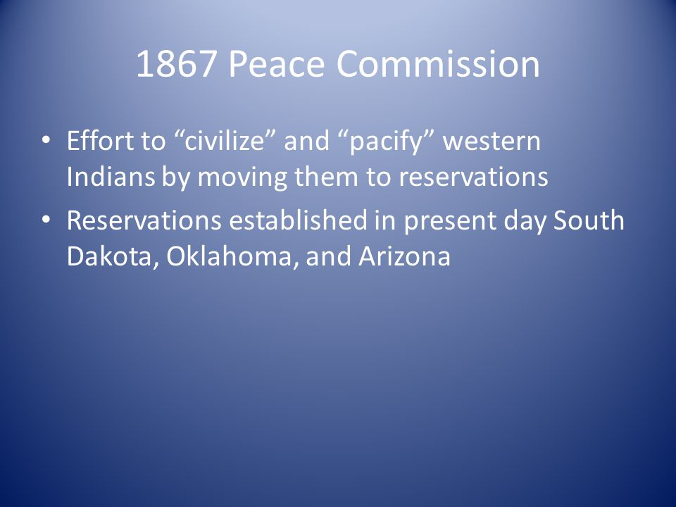 1867 Peace Commission Effort to civilize and pacify western Indians by moving them to reservations.