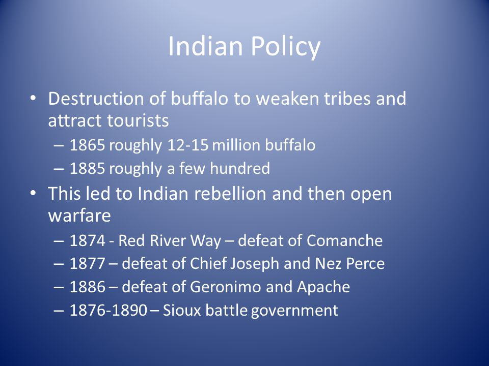 Indian Policy Destruction of buffalo to weaken tribes and attract tourists. 1865 roughly 12-15 million buffalo.