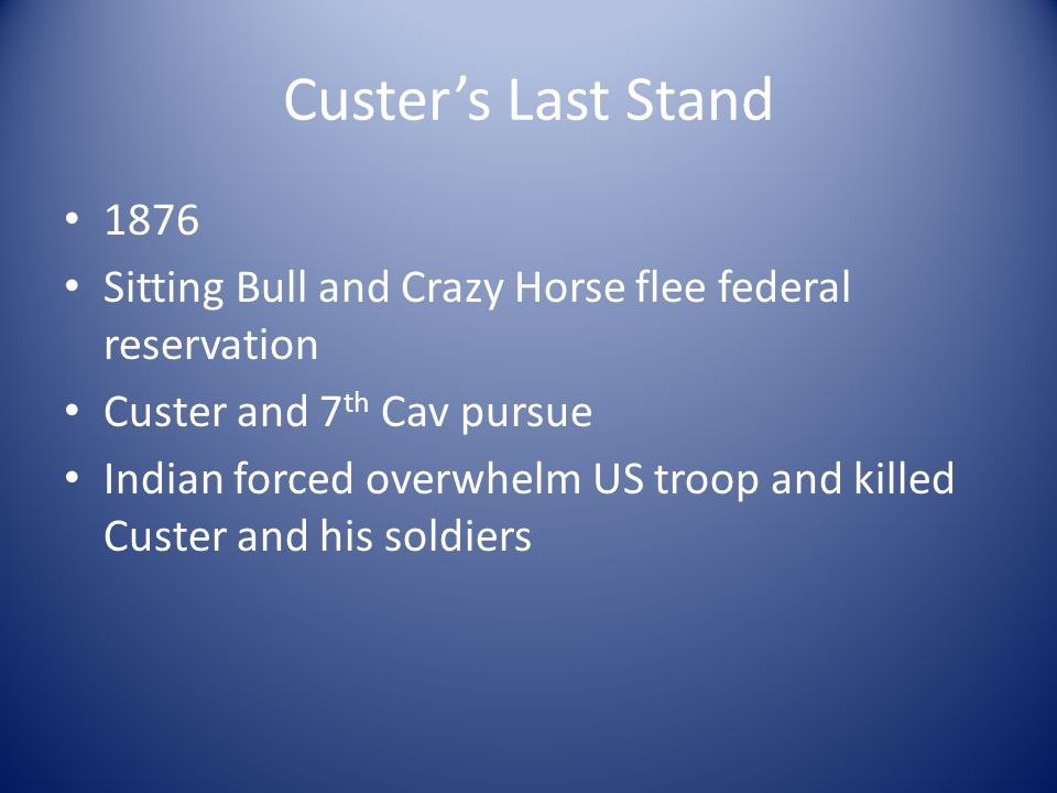 Custer's Last Stand 1876. Sitting Bull and Crazy Horse flee federal reservation. Custer and 7th Cav pursue.