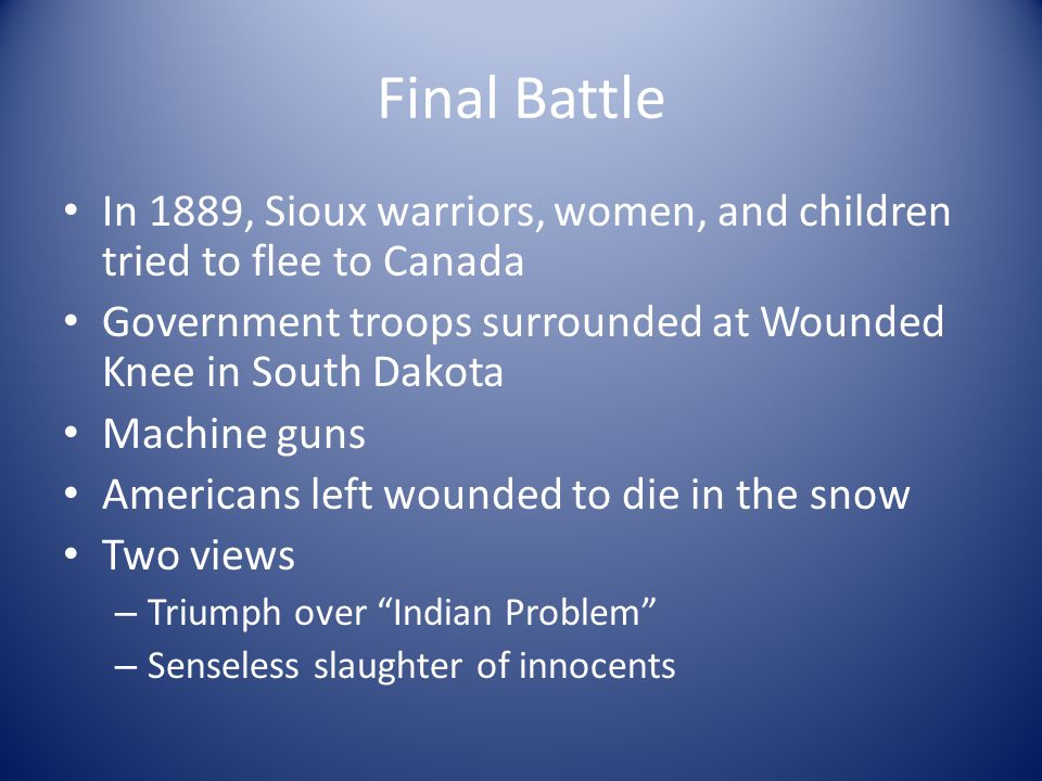 Final Battle In 1889, Sioux warriors, women, and children tried to flee to Canada. Government troops surrounded at Wounded Knee in South Dakota.