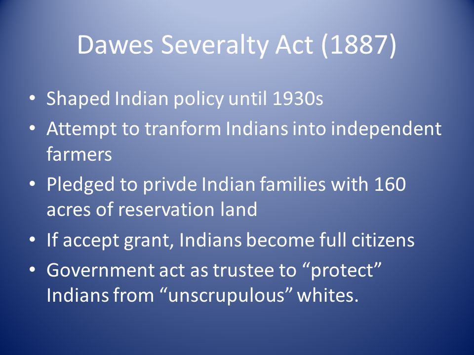 Dawes Severalty Act (1887) Shaped Indian policy until 1930s