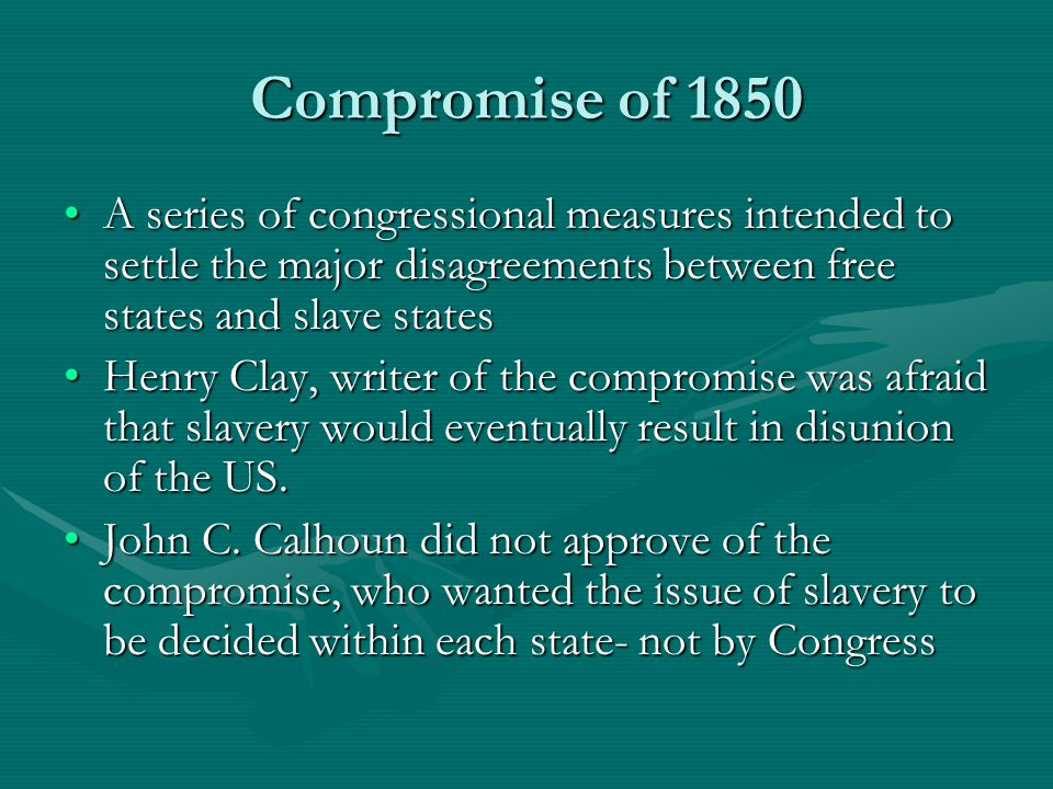 Compromise of 1850 A series of congressional measures intended to settle the major disagreements between free states and slave states.