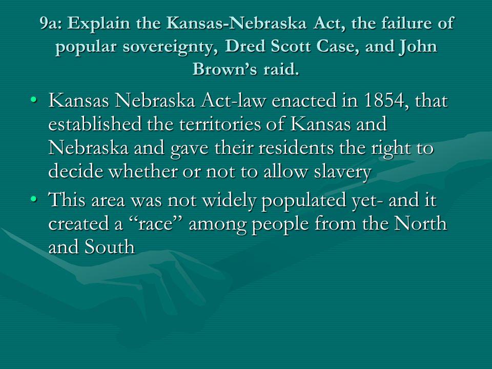 9a: Explain the Kansas-Nebraska Act, the failure of popular sovereignty, Dred Scott Case, and John Brown's raid.
