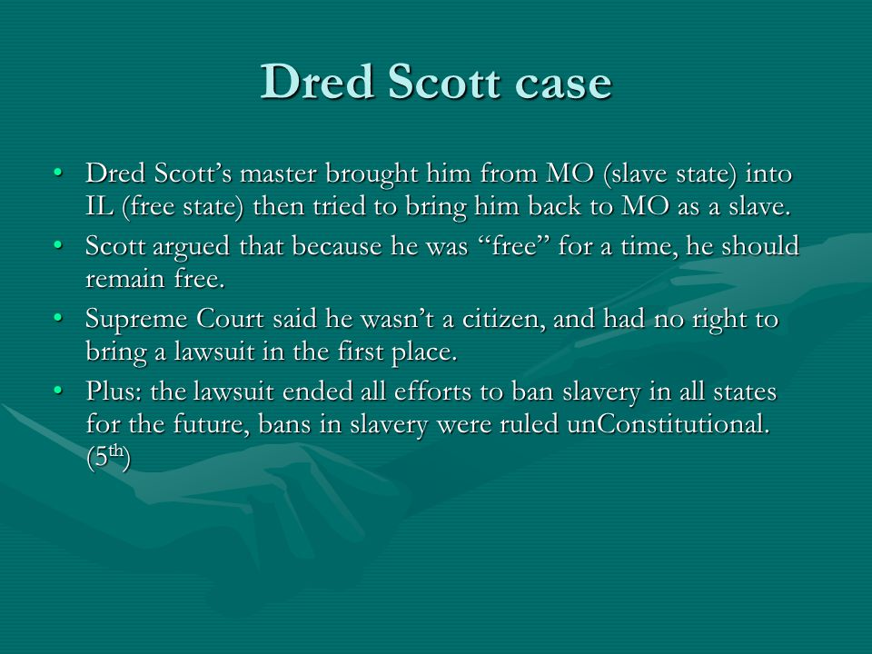 Dred Scott case Dred Scott's master brought him from MO (slave state) into IL (free state) then tried to bring him back to MO as a slave.