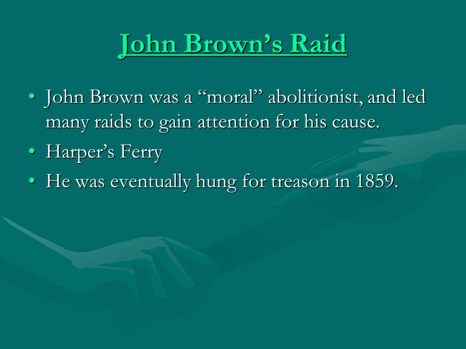 John Brown's Raid John Brown was a moral abolitionist, and led many raids to gain attention for his cause.