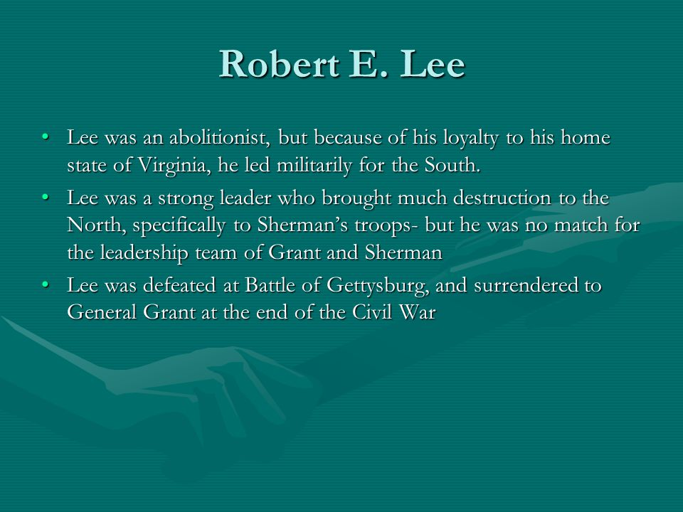Robert E. Lee Lee was an abolitionist, but because of his loyalty to his home state of Virginia, he led militarily for the South.