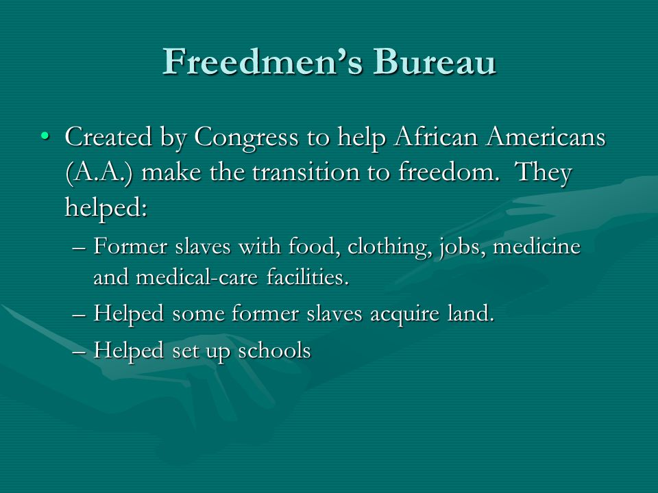Freedmen's Bureau Created by Congress to help African Americans (A.A.) make the transition to freedom. They helped: