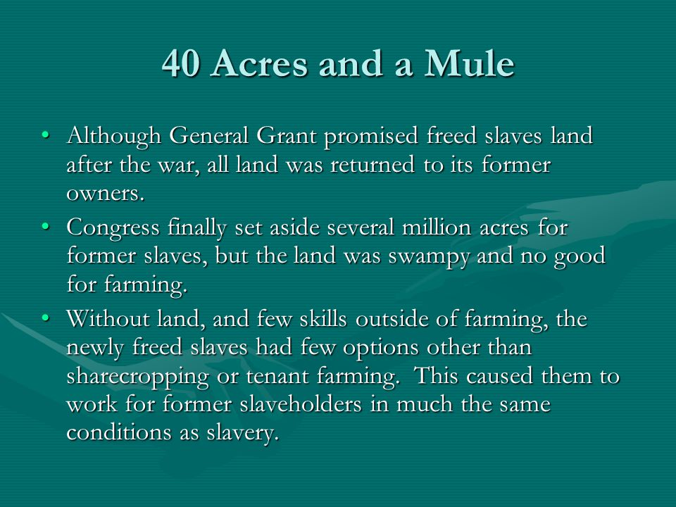 40 Acres and a Mule Although General Grant promised freed slaves land after the war, all land was returned to its former owners.