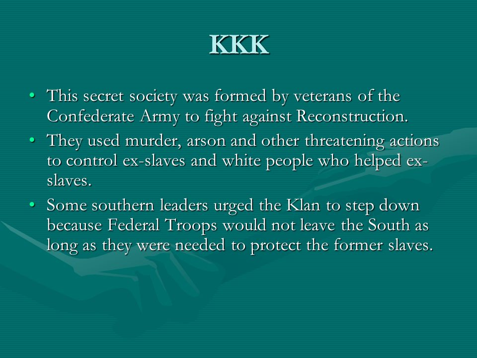 KKK This secret society was formed by veterans of the Confederate Army to fight against Reconstruction.