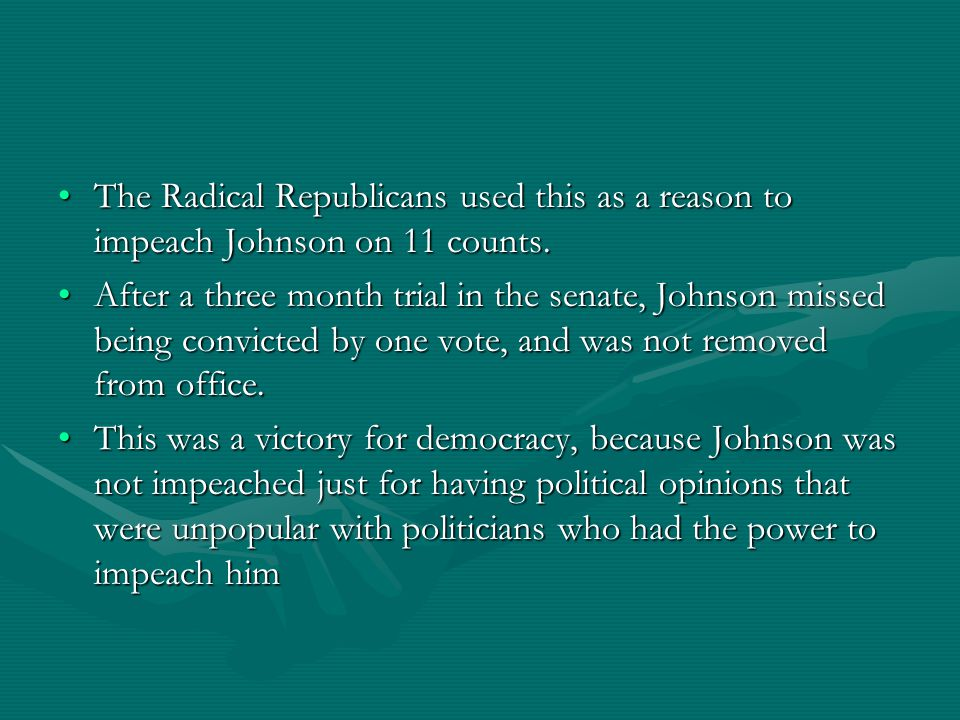 The Radical Republicans used this as a reason to impeach Johnson on 11 counts.