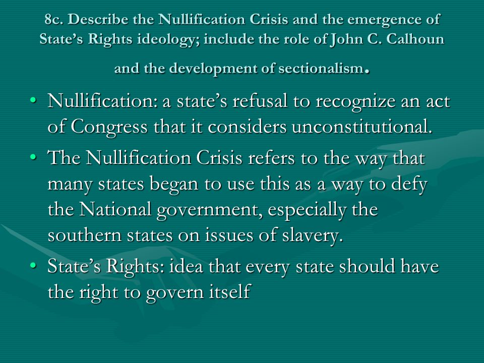 8c. Describe the Nullification Crisis and the emergence of State's Rights ideology; include the role of John C. Calhoun and the development of sectionalism.