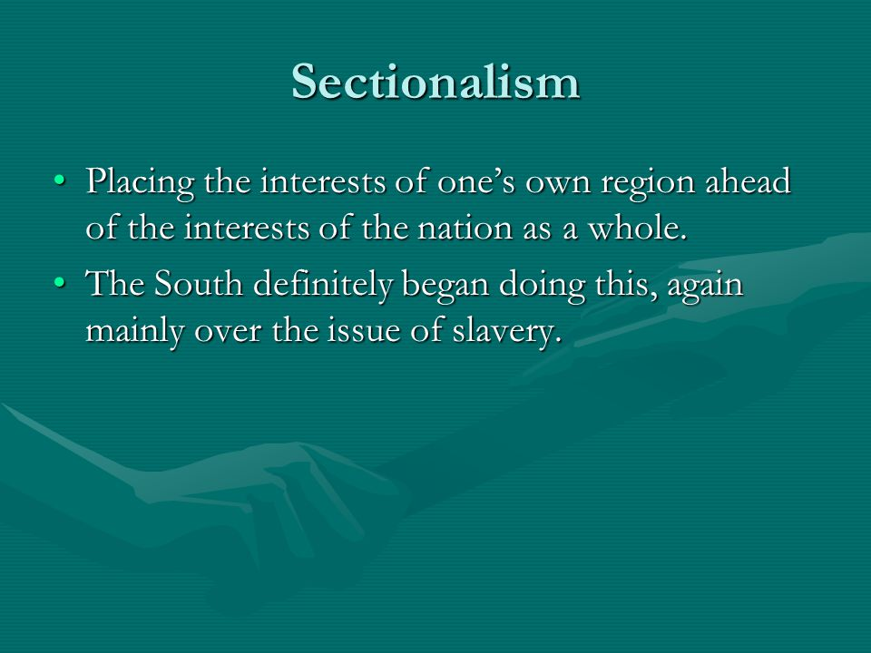 Sectionalism Placing the interests of one's own region ahead of the interests of the nation as a whole.