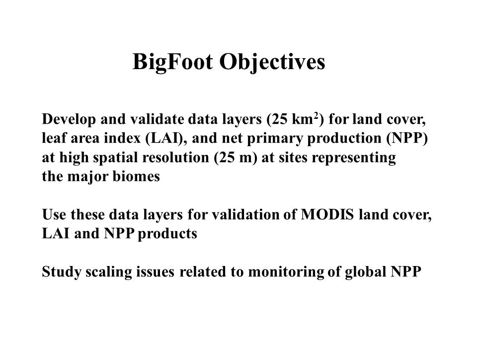 BigFoot Objectives Develop and validate data layers (25 km2) for land cover, leaf area index (LAI), and net primary production (NPP)