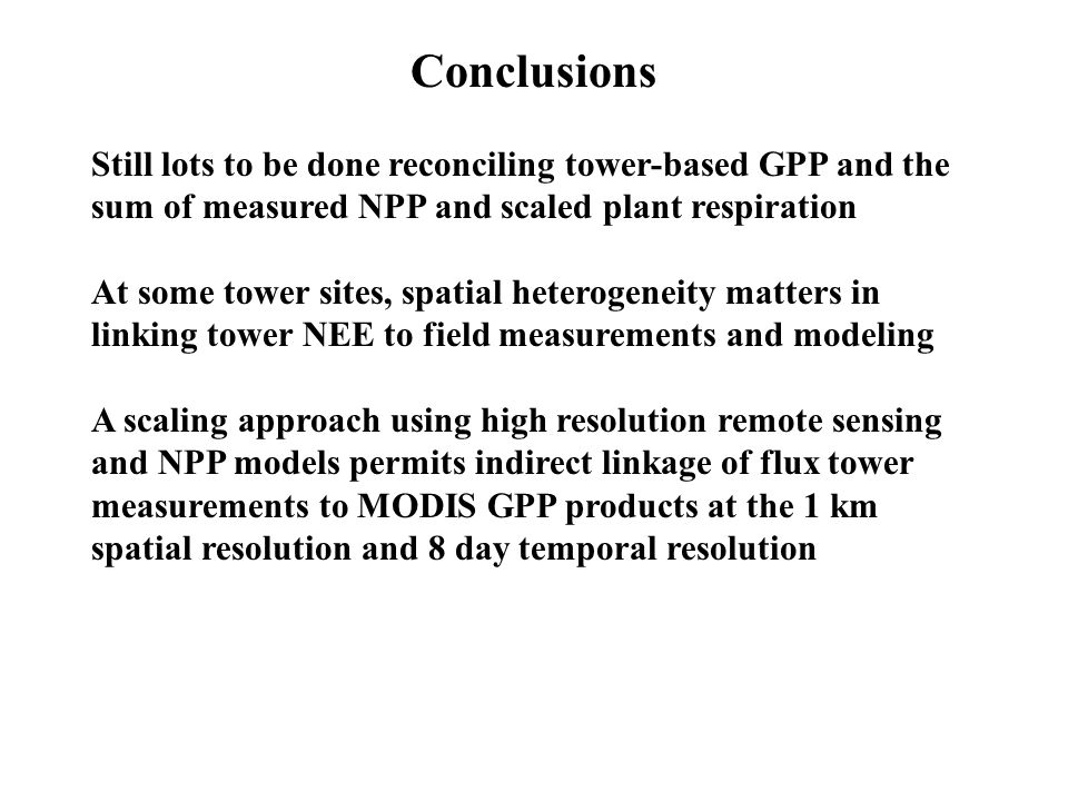 Conclusions Still lots to be done reconciling tower-based GPP and the sum of measured NPP and scaled plant respiration.