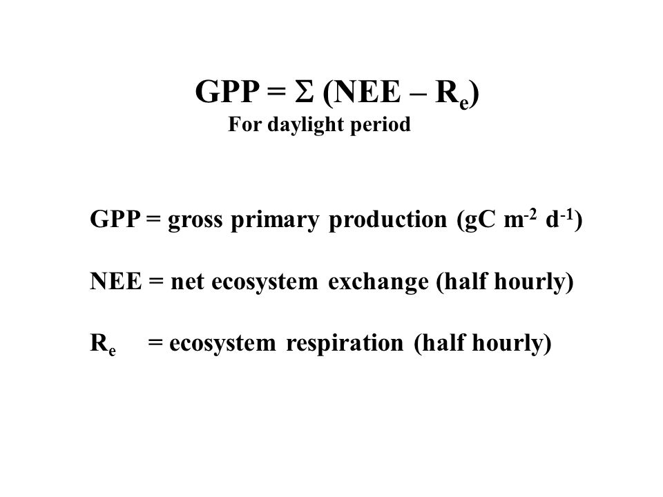 GPP =  (NEE – Re) GPP = gross primary production (gC m-2 d-1)