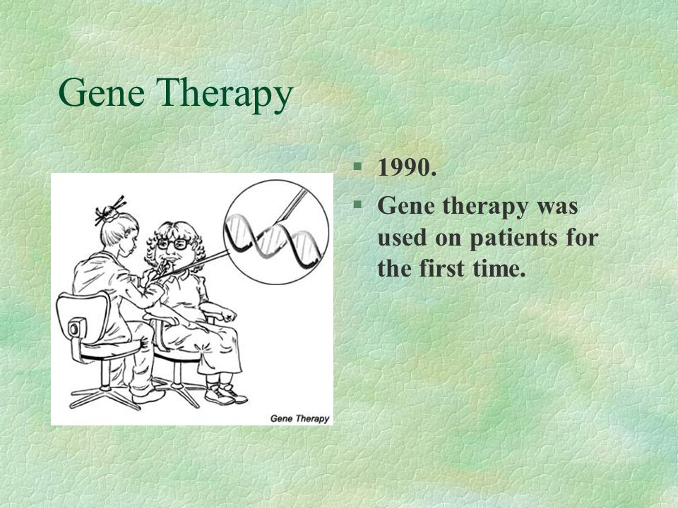 Gene Therapy 1990. Gene therapy was used on patients for the first time.