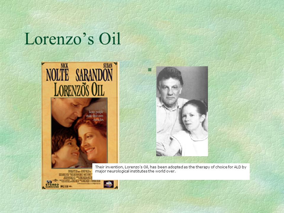 Lorenzo's Oil Their invention, Lorenzo s Oil, has been adopted as the therapy of choice for ALD by major neurological institutes the world over.