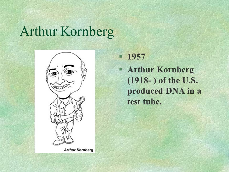 Arthur Kornberg 1957 Arthur Kornberg (1918- ) of the U.S. produced DNA in a test tube.