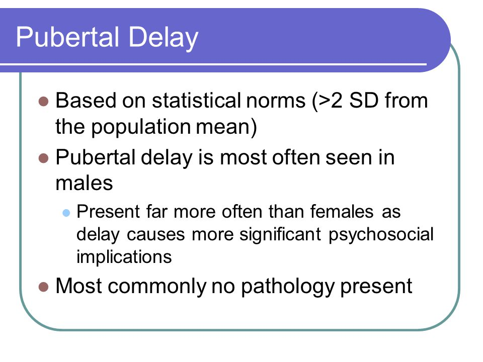 Pubertal Delay Based on statistical norms (>2 SD from the population mean) Pubertal delay is most often seen in males.