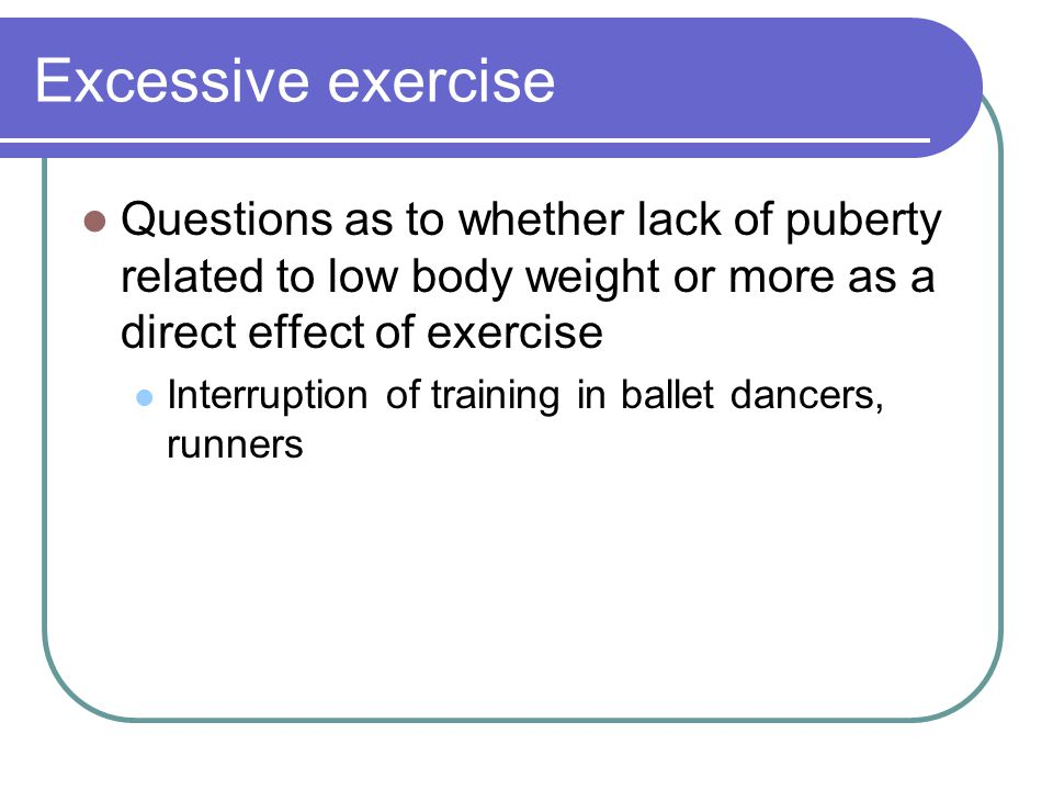 Excessive exercise Questions as to whether lack of puberty related to low body weight or more as a direct effect of exercise.