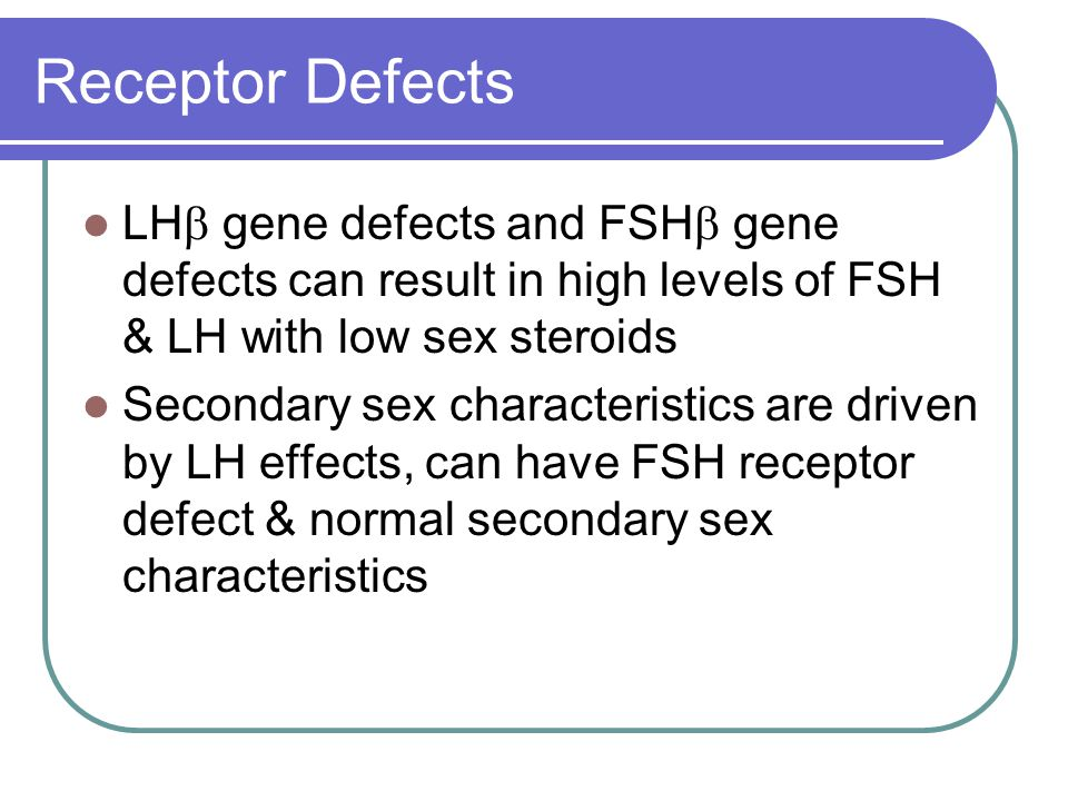 Receptor Defects LH gene defects and FSH gene defects can result in high levels of FSH & LH with low sex steroids.