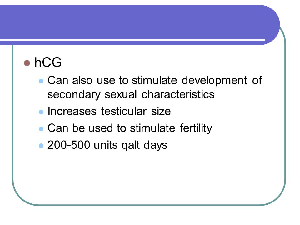 hCG Can also use to stimulate development of secondary sexual characteristics. Increases testicular size.