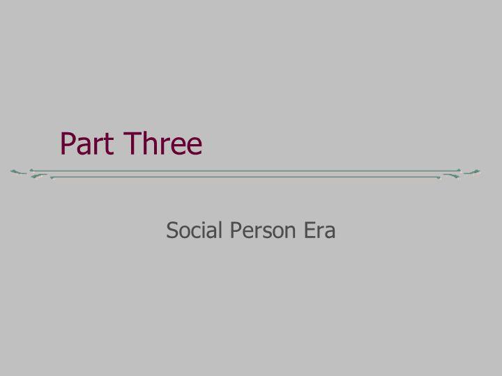 Part Three Social Person Era
