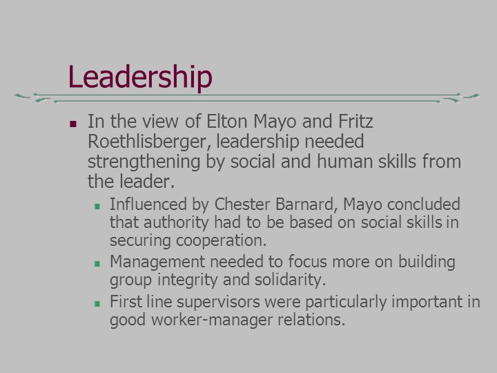 Leadership In the view of Elton Mayo and Fritz Roethlisberger, leadership needed strengthening by social and human skills from the leader.