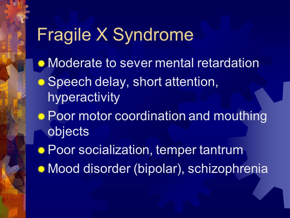 Fragile X Syndrome Moderate to sever mental retardation