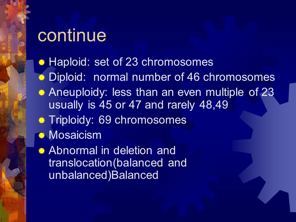 continue Haploid: set of 23 chromosomes