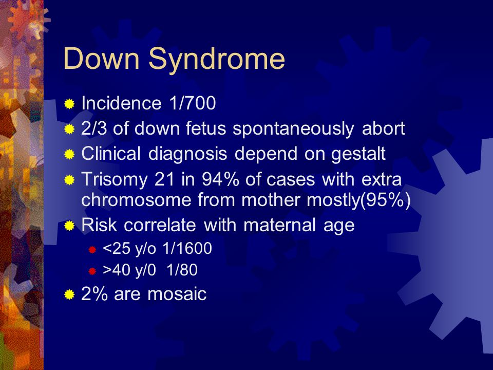 Down Syndrome Incidence 1/700 2/3 of down fetus spontaneously abort