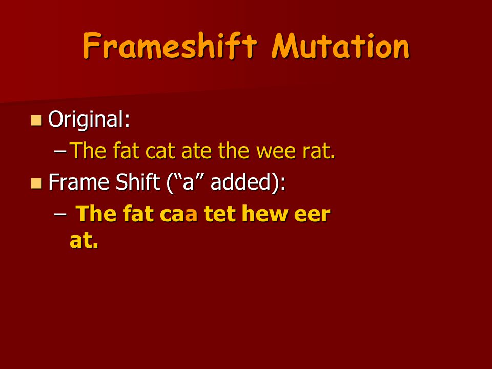 Frameshift Mutation Original: The fat cat ate the wee rat.