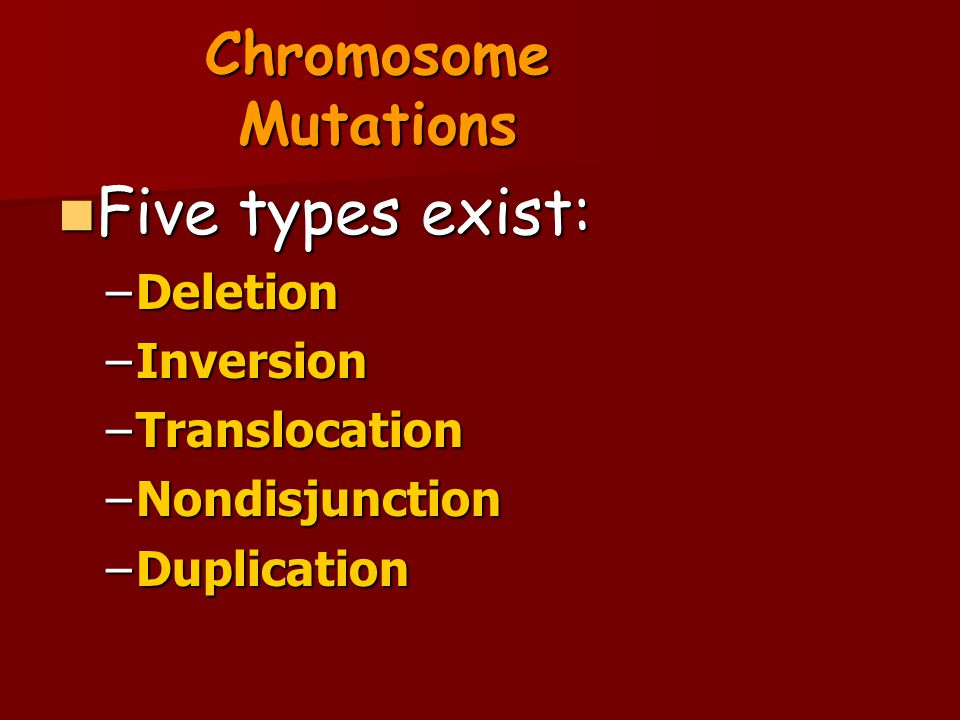 Five types exist: Chromosome Mutations Deletion Inversion