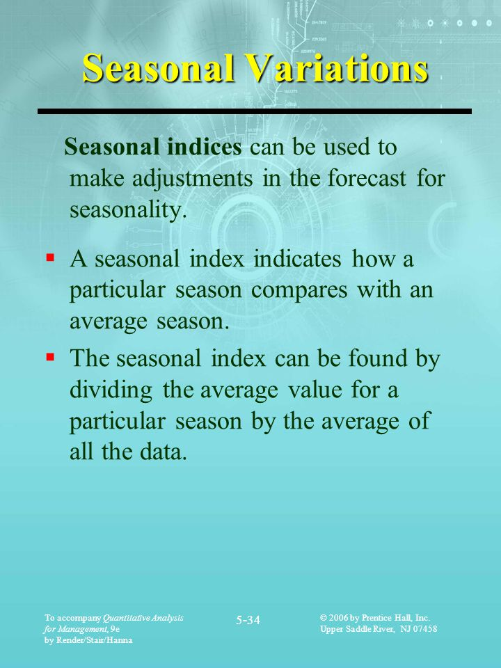 Seasonal Variations Seasonal indices can be used to make adjustments in the forecast for seasonality.