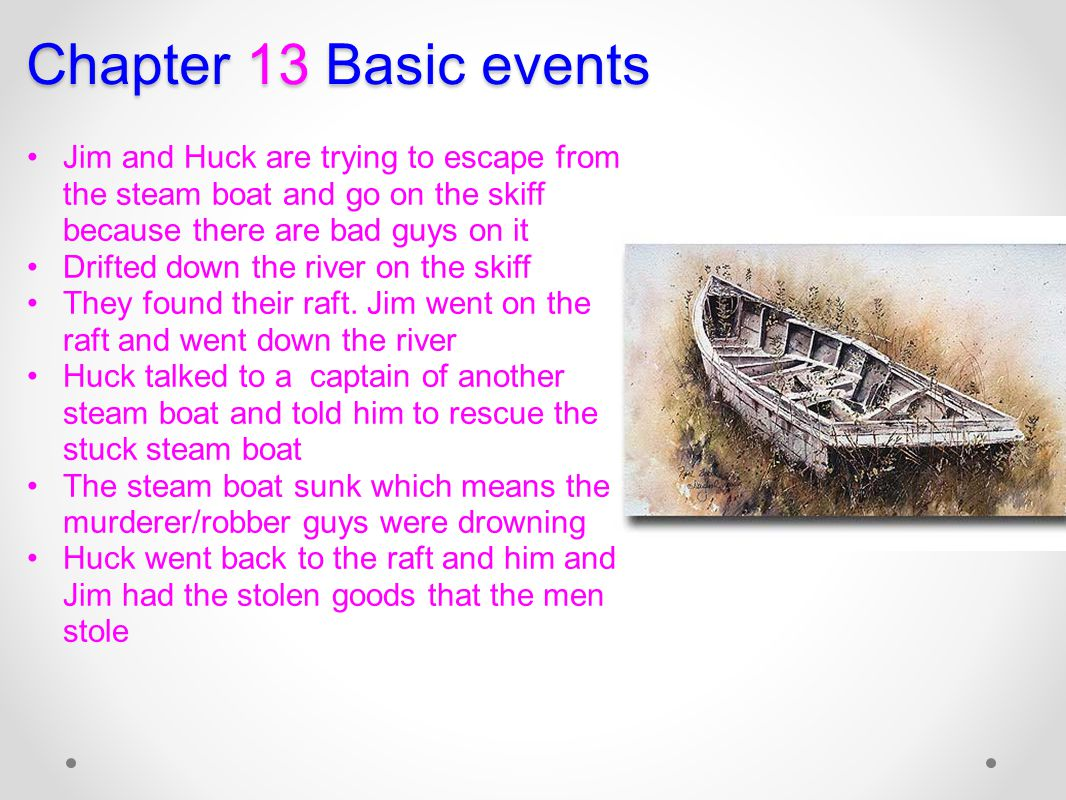 Chapter 13 Basic events Jim and Huck are trying to escape from the steam boat and go on the skiff because there are bad guys on it.