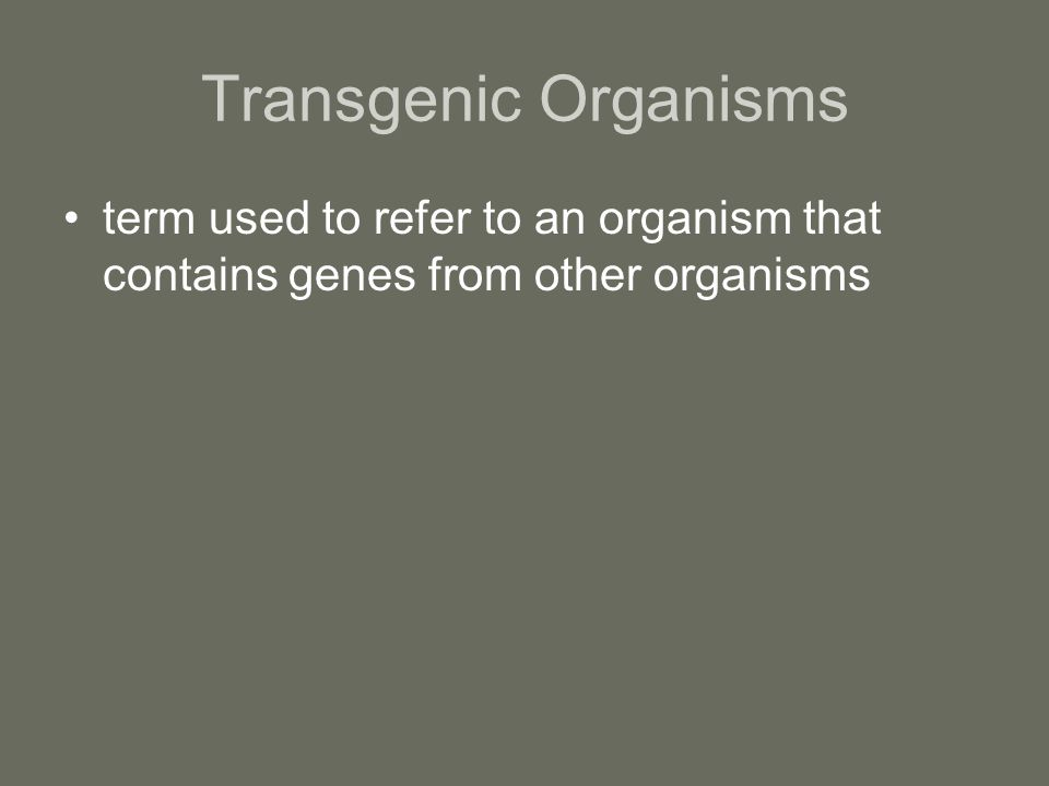 Transgenic Organisms term used to refer to an organism that contains genes from other organisms