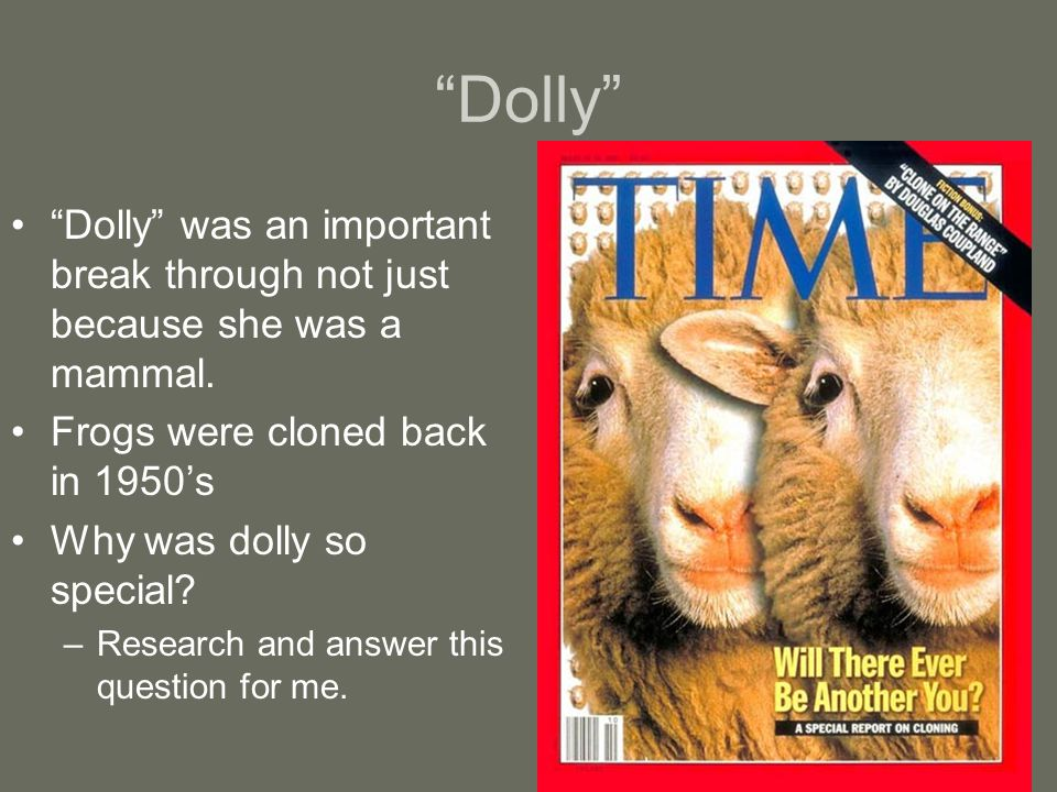 Dolly Dolly was an important break through not just because she was a mammal. Frogs were cloned back in 1950's.