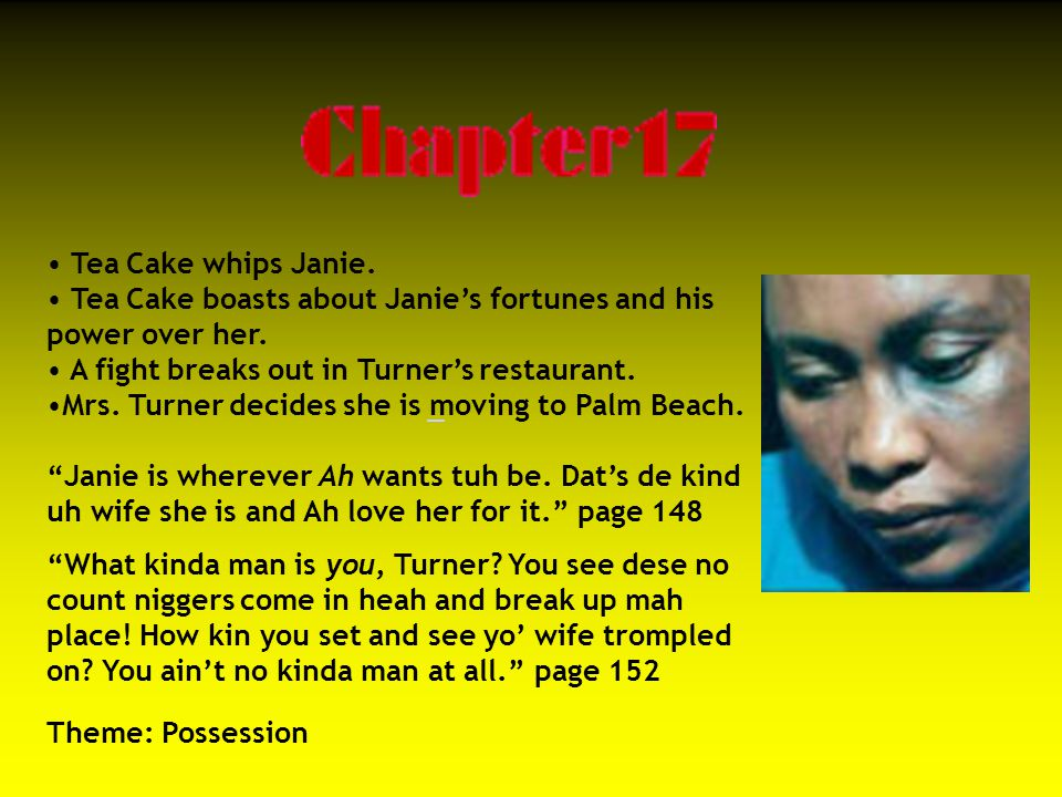Tea Cake whips Janie. Tea Cake boasts about Janie's fortunes and his power over her. A fight breaks out in Turner's restaurant.