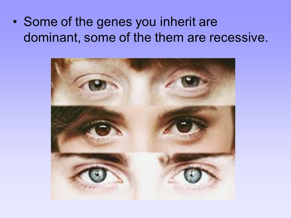 Some of the genes you inherit are dominant, some of the them are recessive.