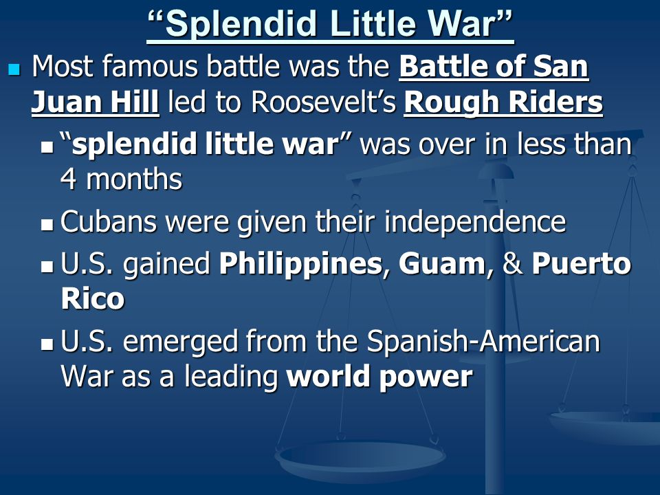 Splendid Little War Most famous battle was the Battle of San Juan Hill led to Roosevelt's Rough Riders.