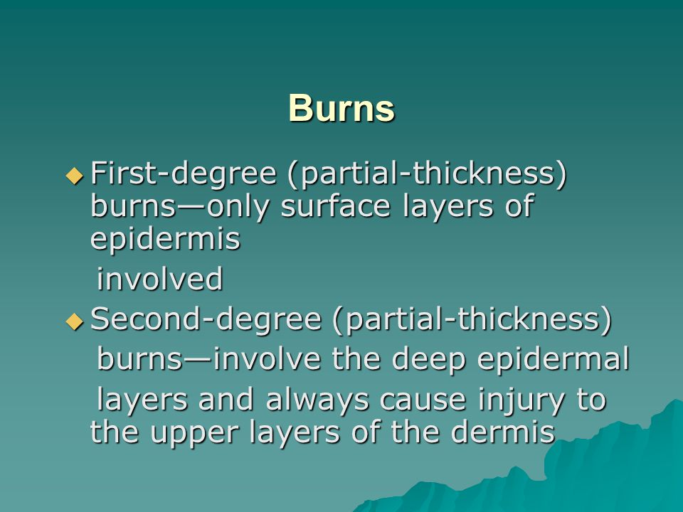 Burns First-degree (partial-thickness) burns—only surface layers of epidermis. involved. Second-degree (partial-thickness)