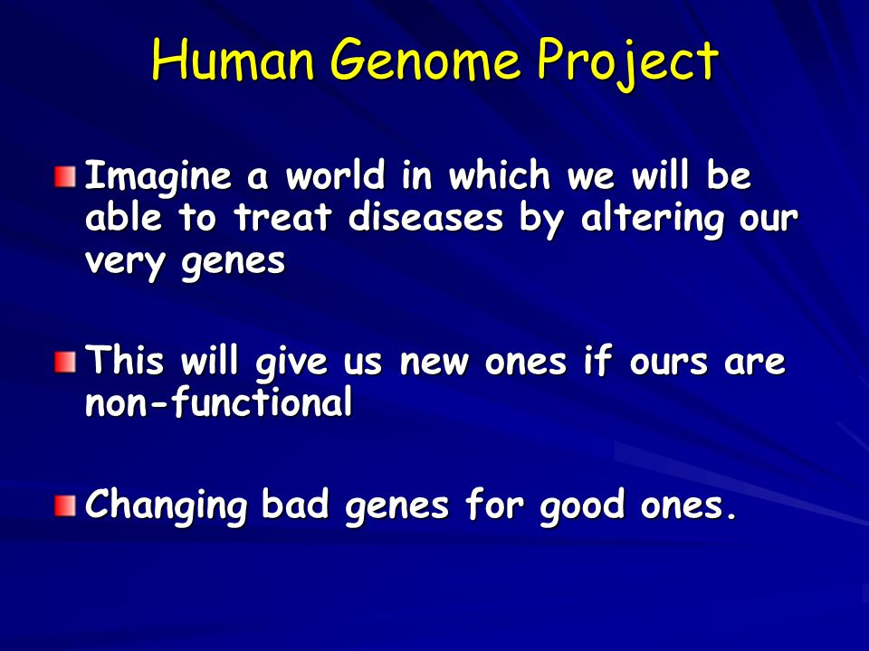 Human Genome Project Imagine a world in which we will be able to treat diseases by altering our very genes.