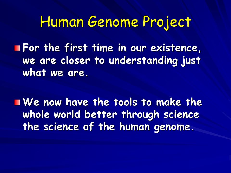 Human Genome Project For the first time in our existence, we are closer to understanding just what we are.