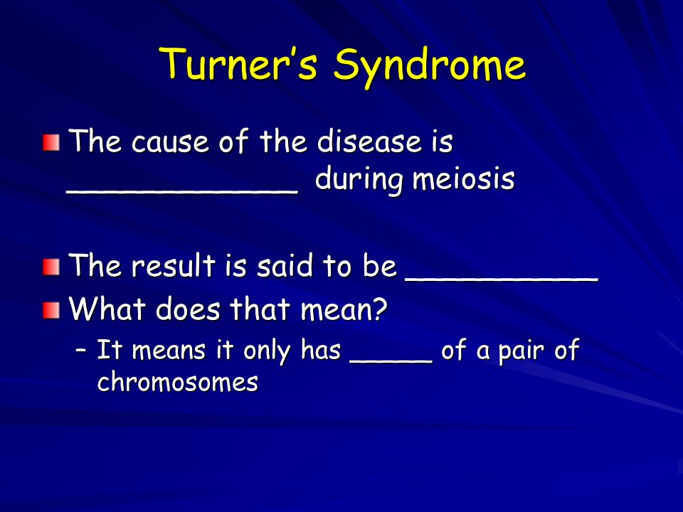 Turner's Syndrome The cause of the disease is ____________ during meiosis. The result is said to be __________.