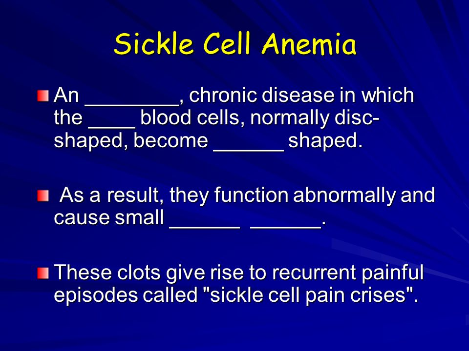 Sickle Cell Anemia An ________, chronic disease in which the ____ blood cells, normally disc-shaped, become ______ shaped.