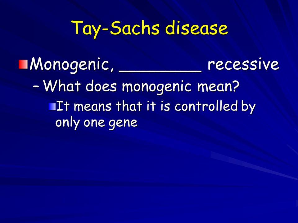 Tay-Sachs disease Monogenic, ________ recessive